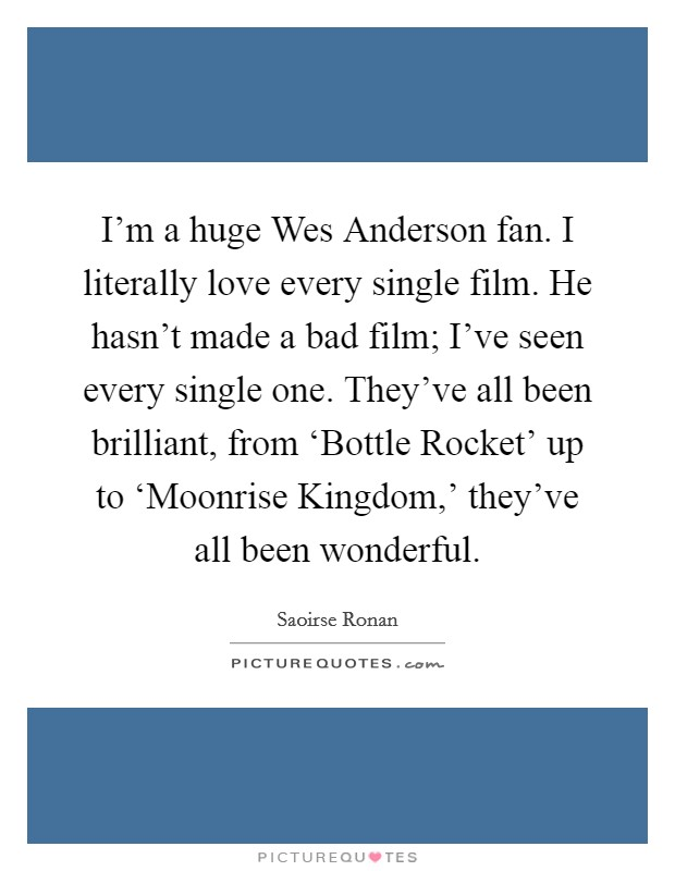 I'm a huge Wes Anderson fan. I literally love every single film. He hasn't made a bad film; I've seen every single one. They've all been brilliant, from 'Bottle Rocket' up to 'Moonrise Kingdom,' they've all been wonderful Picture Quote #1