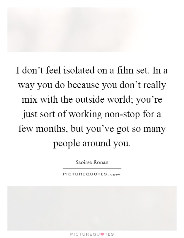 I don't feel isolated on a film set. In a way you do because you don't really mix with the outside world; you're just sort of working non-stop for a few months, but you've got so many people around you Picture Quote #1