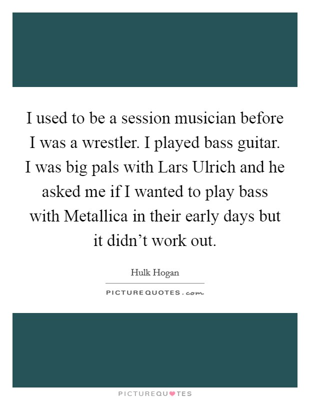 I used to be a session musician before I was a wrestler. I played bass guitar. I was big pals with Lars Ulrich and he asked me if I wanted to play bass with Metallica in their early days but it didn't work out Picture Quote #1