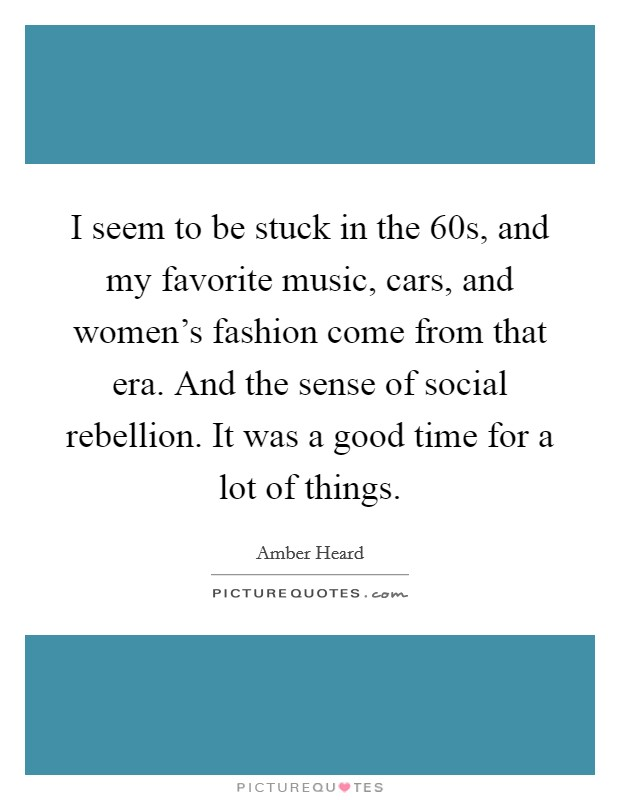 I seem to be stuck in the  60s, and my favorite music, cars, and women's fashion come from that era. And the sense of social rebellion. It was a good time for a lot of things Picture Quote #1