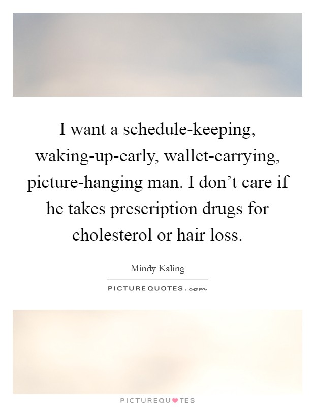 I want a schedule-keeping, waking-up-early, wallet-carrying, picture-hanging man. I don't care if he takes prescription drugs for cholesterol or hair loss Picture Quote #1