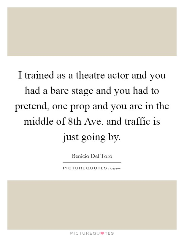 I trained as a theatre actor and you had a bare stage and you had to pretend, one prop and you are in the middle of 8th Ave. and traffic is just going by Picture Quote #1