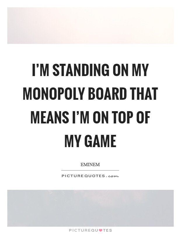 I'm standing on my Monopoly board that means I'm on top of my game Picture Quote #1