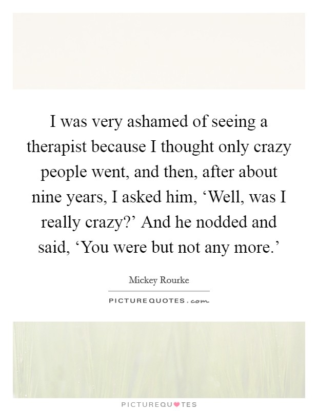 I was very ashamed of seeing a therapist because I thought only crazy people went, and then, after about nine years, I asked him, 'Well, was I really crazy?' And he nodded and said, 'You were but not any more.' Picture Quote #1