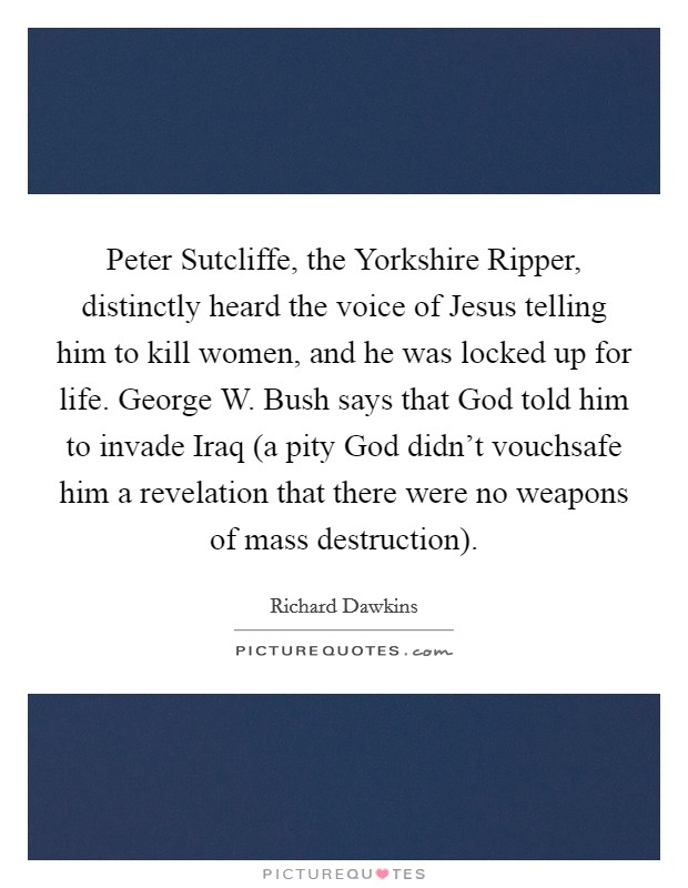 Peter Sutcliffe, the Yorkshire Ripper, distinctly heard the voice of Jesus telling him to kill women, and he was locked up for life. George W. Bush says that God told him to invade Iraq (a pity God didn't vouchsafe him a revelation that there were no weapons of mass destruction) Picture Quote #1