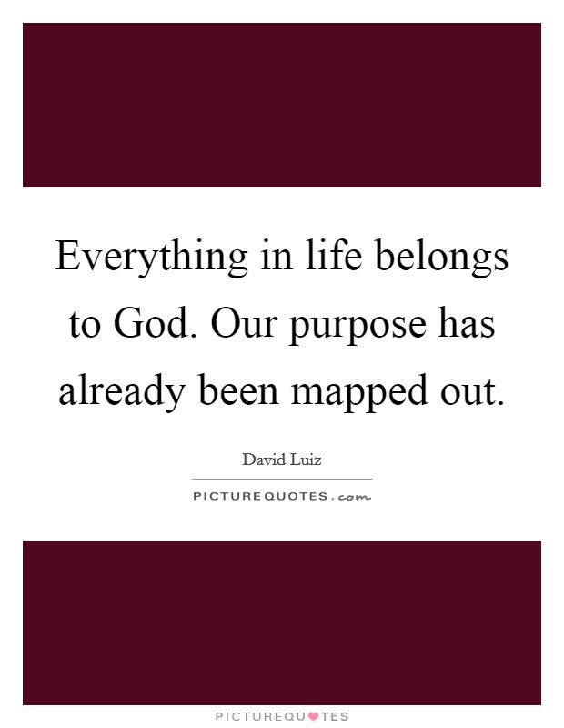 Everything in life belongs to God. Our purpose has already been mapped out Picture Quote #1