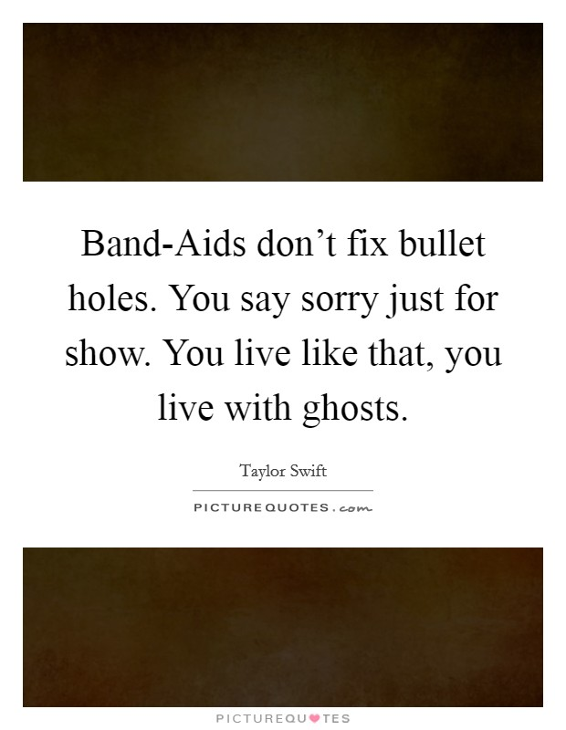 Band-Aids don't fix bullet holes. You say sorry just for show. You live like that, you live with ghosts Picture Quote #1