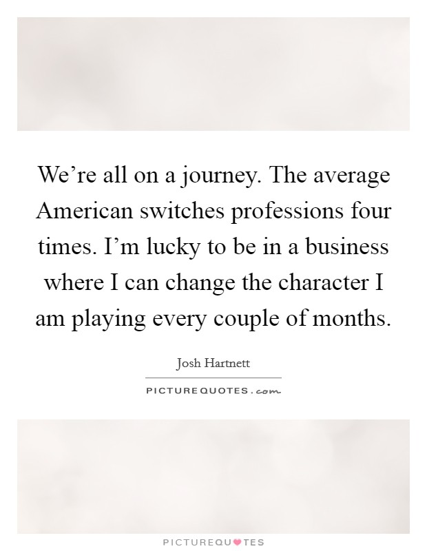 We're all on a journey. The average American switches professions four times. I'm lucky to be in a business where I can change the character I am playing every couple of months Picture Quote #1