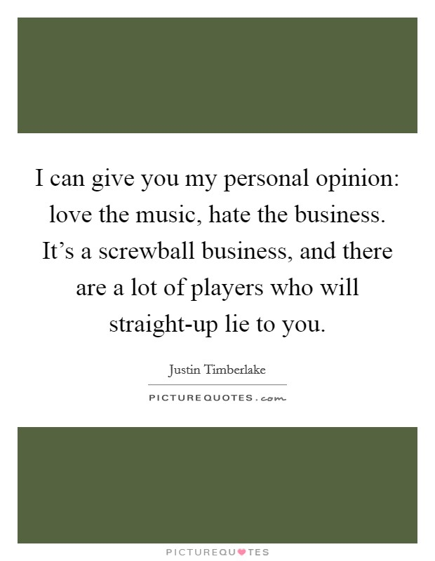 I can give you my personal opinion: love the music, hate the business. It's a screwball business, and there are a lot of players who will straight-up lie to you Picture Quote #1