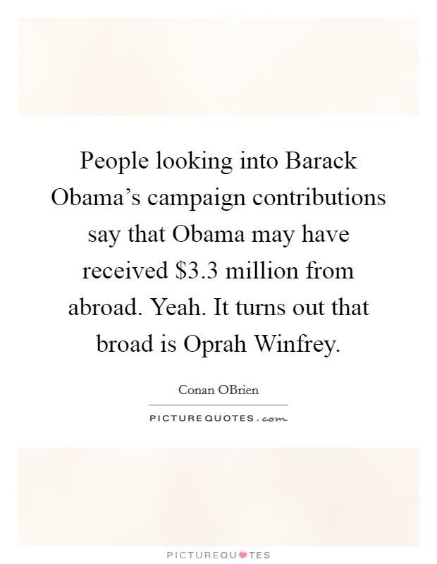 People looking into Barack Obama's campaign contributions say that Obama may have received $3.3 million from abroad. Yeah. It turns out that broad is Oprah Winfrey Picture Quote #1