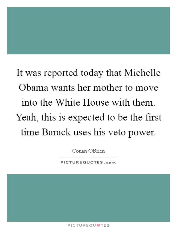 It was reported today that Michelle Obama wants her mother to move into the White House with them. Yeah, this is expected to be the first time Barack uses his veto power Picture Quote #1