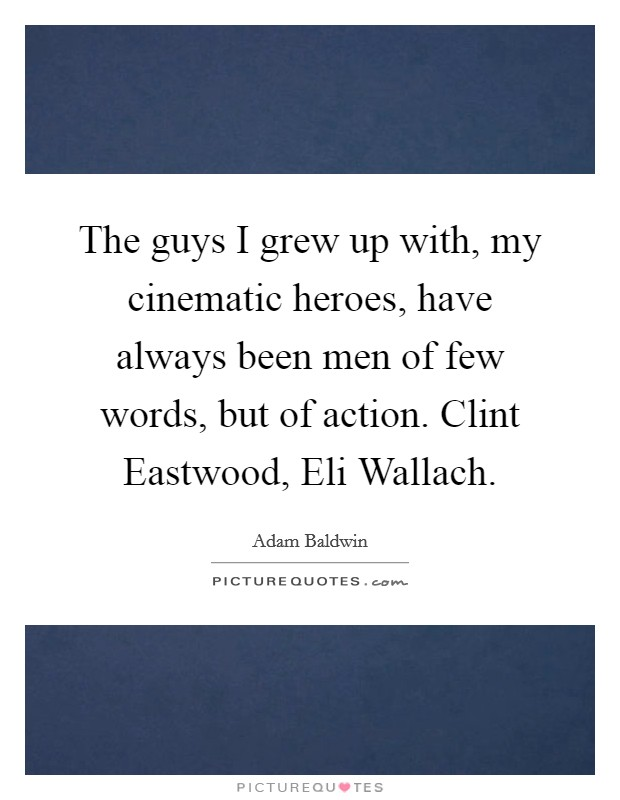The guys I grew up with, my cinematic heroes, have always been men of few words, but of action. Clint Eastwood, Eli Wallach Picture Quote #1