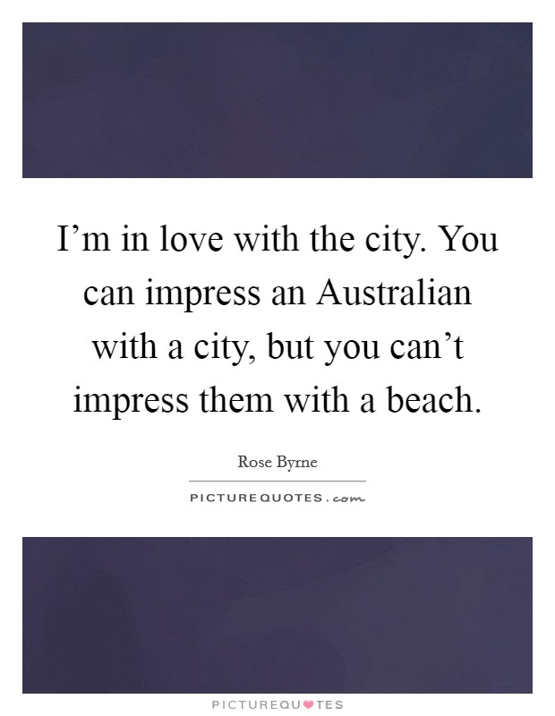 I'm in love with the city. You can impress an Australian with a city, but you can't impress them with a beach Picture Quote #1