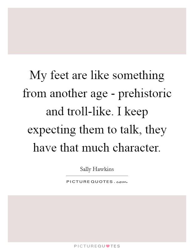 My feet are like something from another age - prehistoric and troll-like. I keep expecting them to talk, they have that much character Picture Quote #1