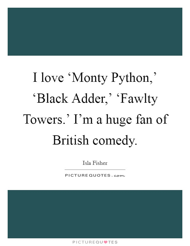 I love 'Monty Python,' 'Black Adder,' 'Fawlty Towers.' I'm a huge fan of British comedy Picture Quote #1