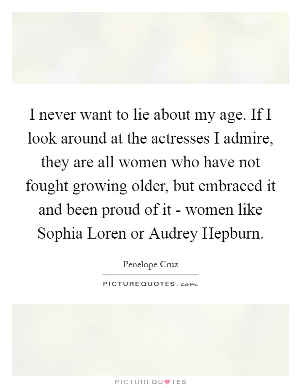 I never want to lie about my age. If I look around at the actresses I admire, they are all women who have not fought growing older, but embraced it and been proud of it - women like Sophia Loren or Audrey Hepburn Picture Quote #1