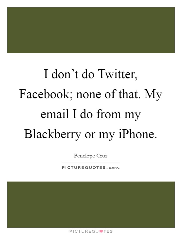 I don't do Twitter, Facebook; none of that. My email I do from my Blackberry or my iPhone Picture Quote #1