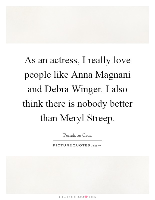 As an actress, I really love people like Anna Magnani and Debra Winger. I also think there is nobody better than Meryl Streep Picture Quote #1