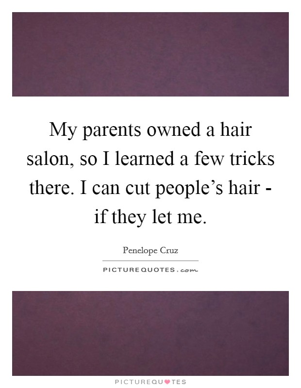 My parents owned a hair salon, so I learned a few tricks there. I can cut people's hair - if they let me Picture Quote #1