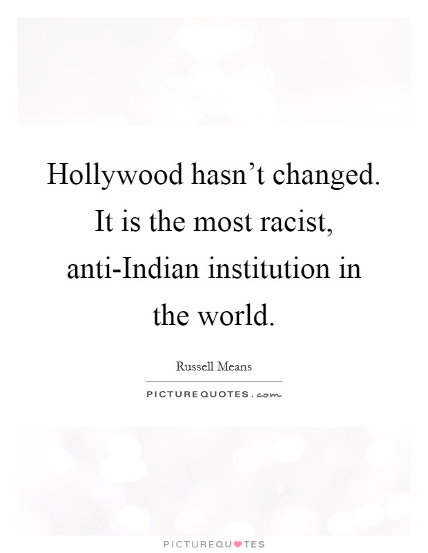 Hollywood hasn't changed. It is the most racist, anti-Indian institution in the world Picture Quote #1