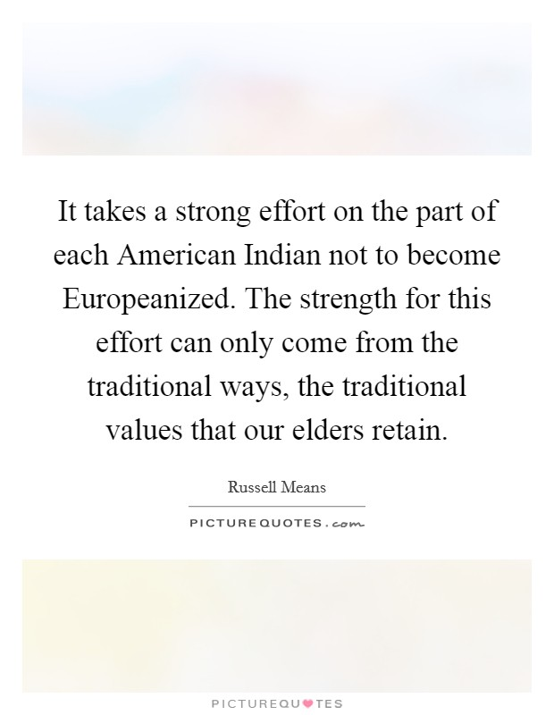 It takes a strong effort on the part of each American Indian not to become Europeanized. The strength for this effort can only come from the traditional ways, the traditional values that our elders retain Picture Quote #1