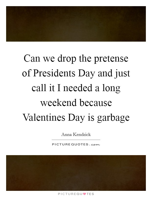 Can we drop the pretense of Presidents Day and just call it I needed a long weekend because Valentines Day is garbage Picture Quote #1