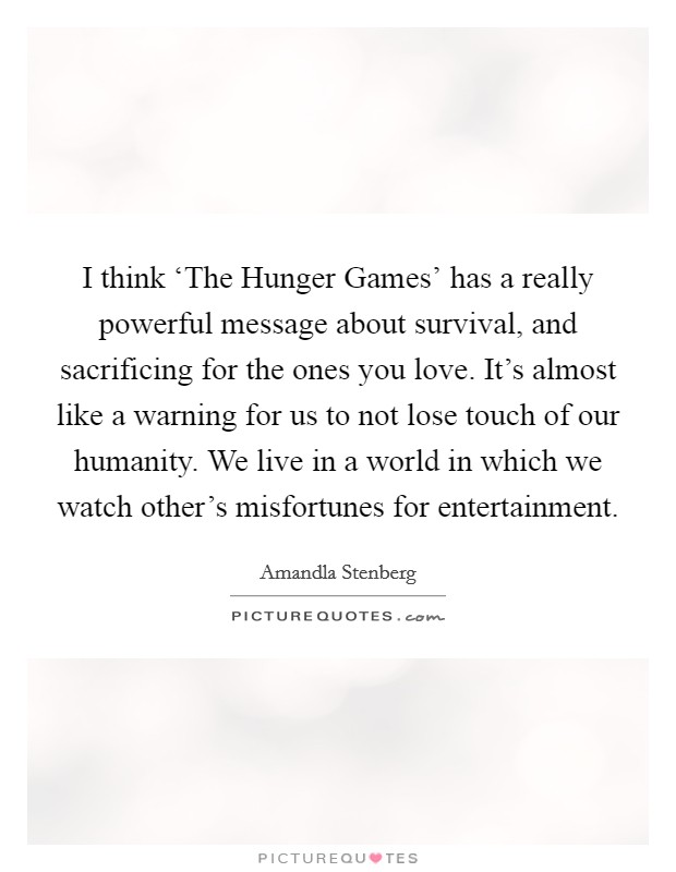 I think 'The Hunger Games' has a really powerful message about survival, and sacrificing for the ones you love. It's almost like a warning for us to not lose touch of our humanity. We live in a world in which we watch other's misfortunes for entertainment Picture Quote #1