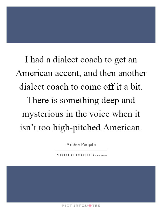 I had a dialect coach to get an American accent, and then another dialect coach to come off it a bit. There is something deep and mysterious in the voice when it isn't too high-pitched American Picture Quote #1
