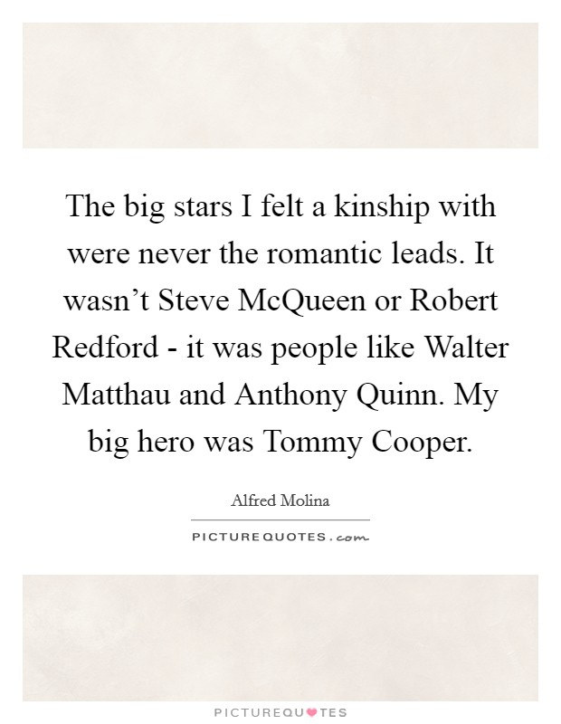 The big stars I felt a kinship with were never the romantic leads. It wasn't Steve McQueen or Robert Redford - it was people like Walter Matthau and Anthony Quinn. My big hero was Tommy Cooper Picture Quote #1
