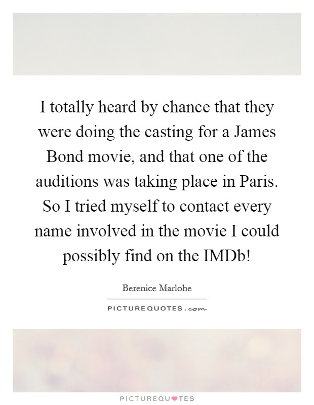 I totally heard by chance that they were doing the casting for a James Bond movie, and that one of the auditions was taking place in Paris. So I tried myself to contact every name involved in the movie I could possibly find on the IMDb! Picture Quote #1