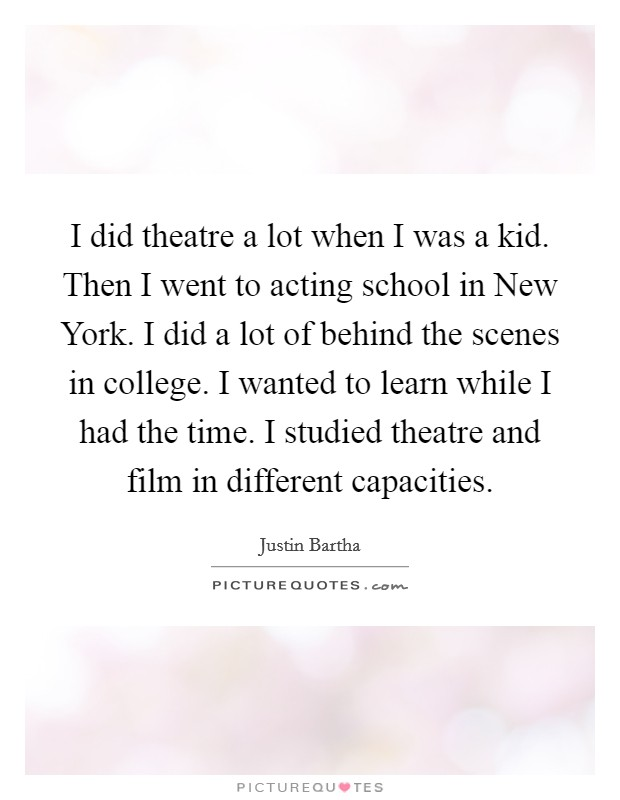 I did theatre a lot when I was a kid. Then I went to acting school in New York. I did a lot of behind the scenes in college. I wanted to learn while I had the time. I studied theatre and film in different capacities Picture Quote #1