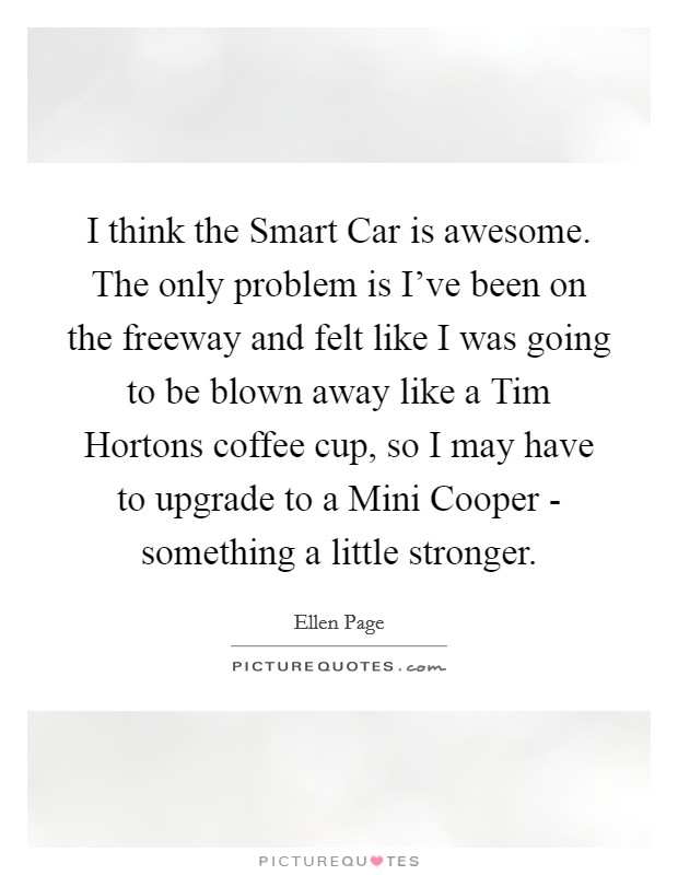 I think the Smart Car is awesome. The only problem is I've been on the freeway and felt like I was going to be blown away like a Tim Hortons coffee cup, so I may have to upgrade to a Mini Cooper - something a little stronger Picture Quote #1