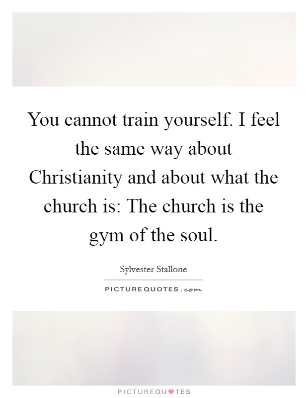 You cannot train yourself. I feel the same way about Christianity and about what the church is: The church is the gym of the soul Picture Quote #1