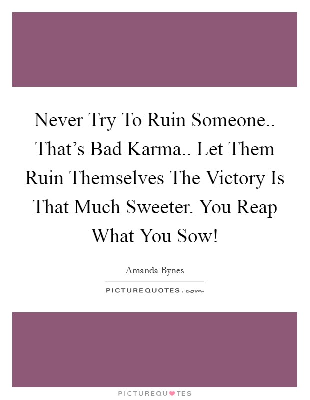 Never Try To Ruin Someone.. That's Bad Karma.. Let Them Ruin Themselves The Victory Is That Much Sweeter. You Reap What You Sow! Picture Quote #1