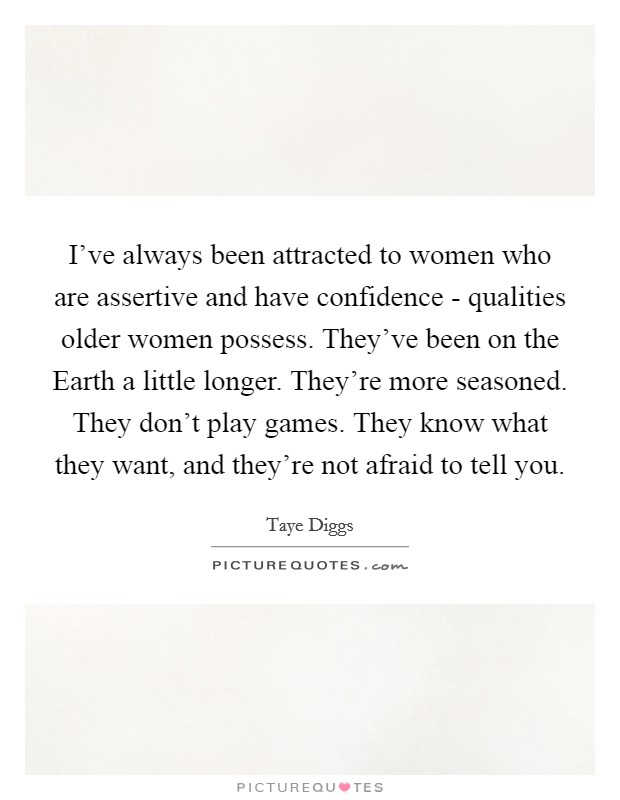 I've always been attracted to women who are assertive and have confidence - qualities older women possess. They've been on the Earth a little longer. They're more seasoned. They don't play games. They know what they want, and they're not afraid to tell you Picture Quote #1