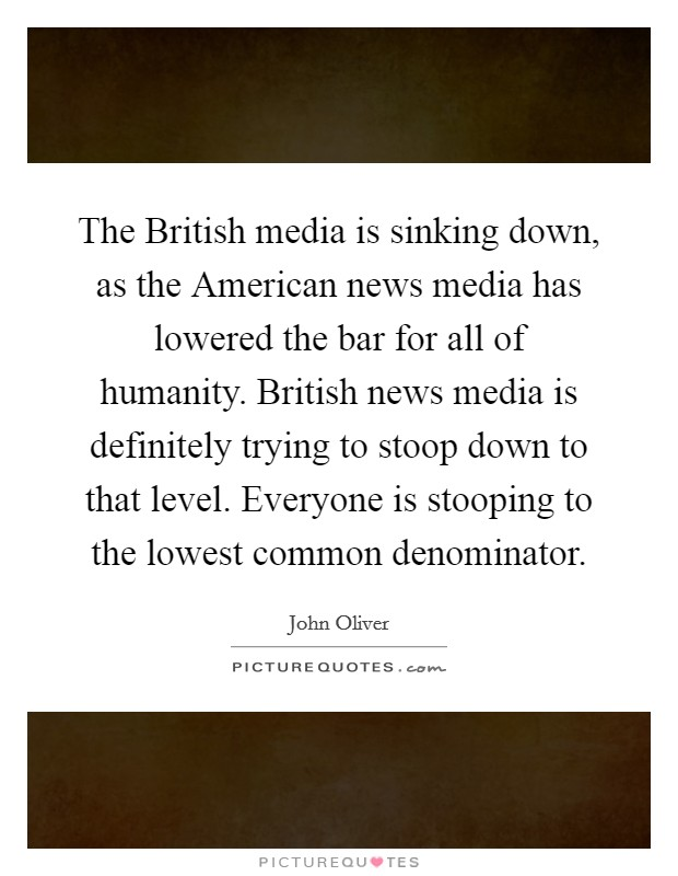 The British media is sinking down, as the American news media has lowered the bar for all of humanity. British news media is definitely trying to stoop down to that level. Everyone is stooping to the lowest common denominator Picture Quote #1