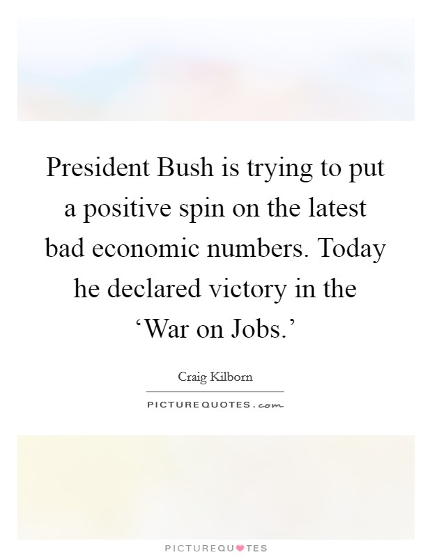 President Bush is trying to put a positive spin on the latest bad economic numbers. Today he declared victory in the 'War on Jobs.' Picture Quote #1