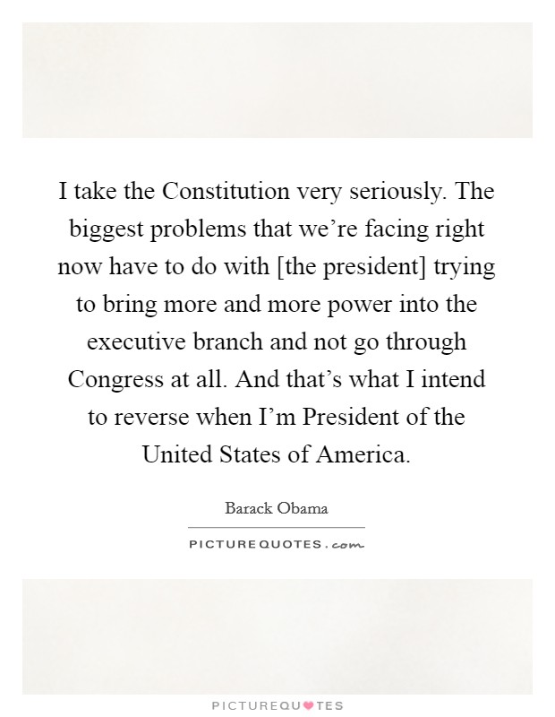 I take the Constitution very seriously. The biggest problems that we're facing right now have to do with [the president] trying to bring more and more power into the executive branch and not go through Congress at all. And that's what I intend to reverse when I'm President of the United States of America Picture Quote #1
