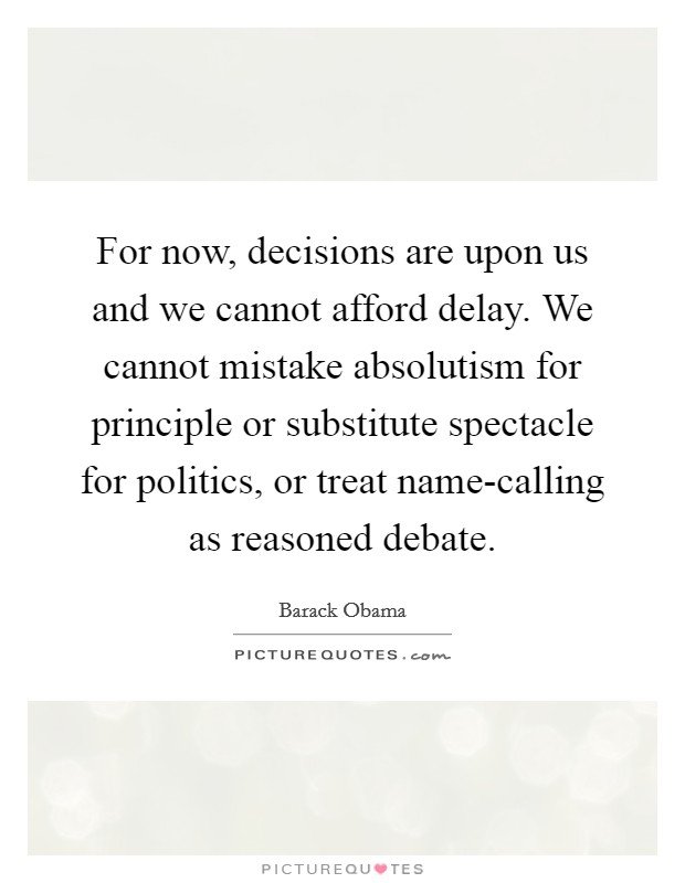 For now, decisions are upon us and we cannot afford delay. We cannot mistake absolutism for principle or substitute spectacle for politics, or treat name-calling as reasoned debate Picture Quote #1