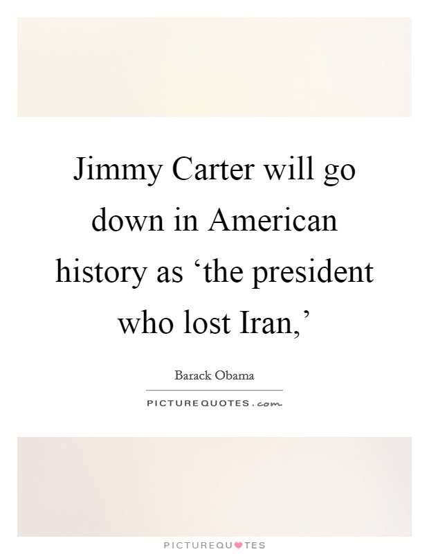Jimmy Carter will go down in American history as 'the president who lost Iran,' Picture Quote #1