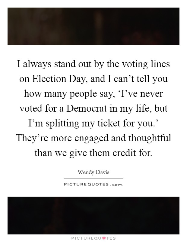 I always stand out by the voting lines on Election Day, and I can't tell you how many people say, 'I've never voted for a Democrat in my life, but I'm splitting my ticket for you.' They're more engaged and thoughtful than we give them credit for Picture Quote #1