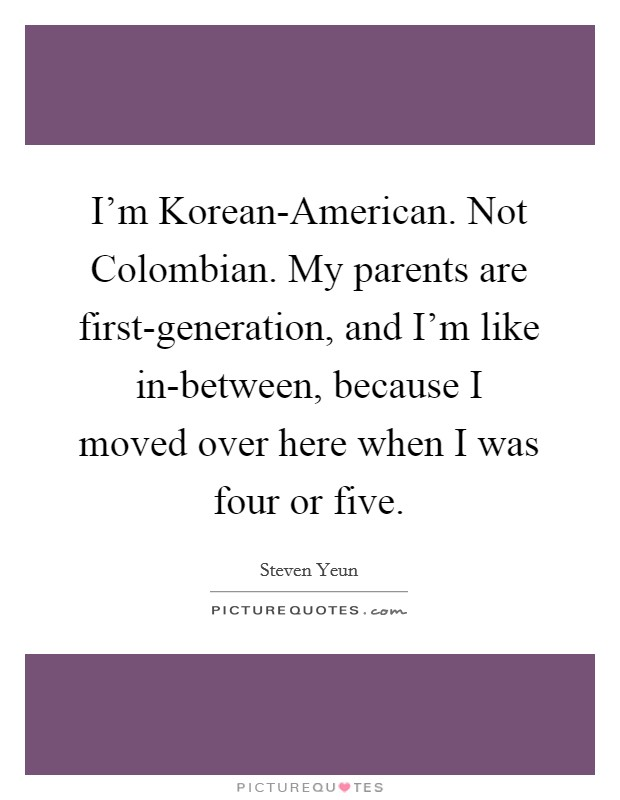 I'm Korean-American. Not Colombian. My parents are first-generation, and I'm like in-between, because I moved over here when I was four or five Picture Quote #1