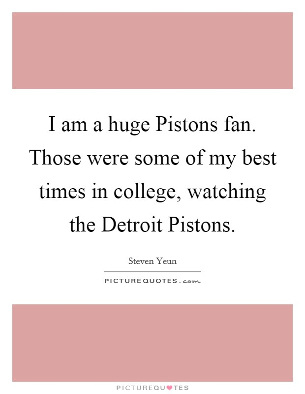 I am a huge Pistons fan. Those were some of my best times in college, watching the Detroit Pistons Picture Quote #1
