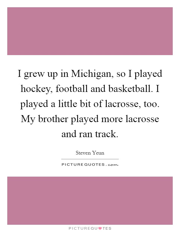 I grew up in Michigan, so I played hockey, football and basketball. I played a little bit of lacrosse, too. My brother played more lacrosse and ran track Picture Quote #1
