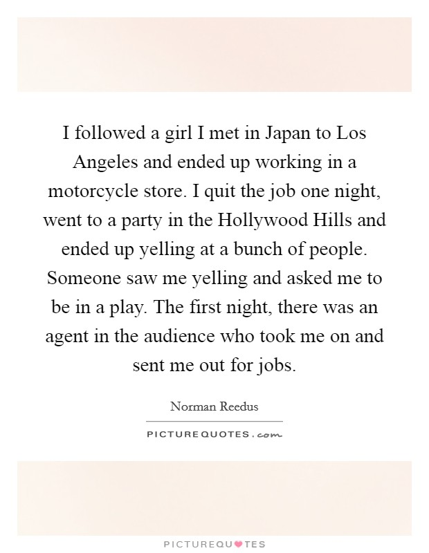 I followed a girl I met in Japan to Los Angeles and ended up working in a motorcycle store. I quit the job one night, went to a party in the Hollywood Hills and ended up yelling at a bunch of people. Someone saw me yelling and asked me to be in a play. The first night, there was an agent in the audience who took me on and sent me out for jobs Picture Quote #1