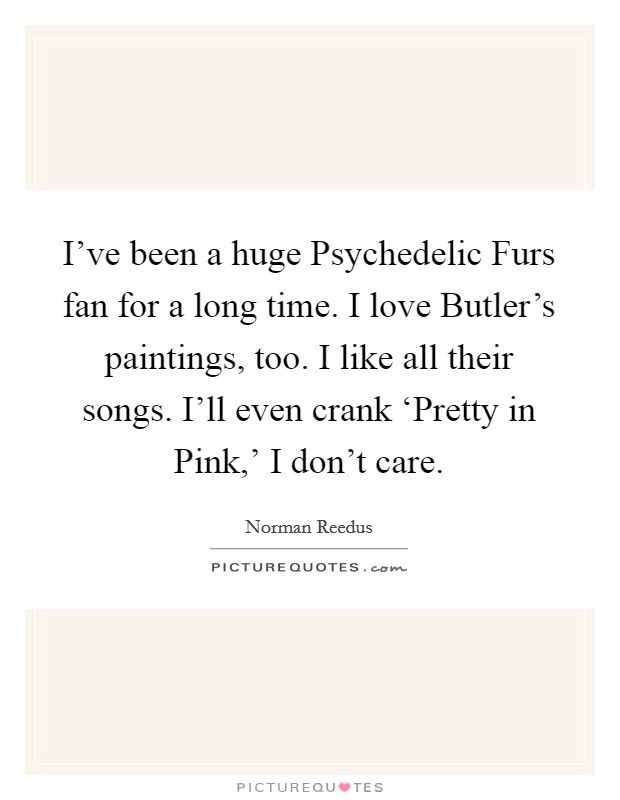 I've been a huge Psychedelic Furs fan for a long time. I love Butler's paintings, too. I like all their songs. I'll even crank 'Pretty in Pink,' I don't care Picture Quote #1