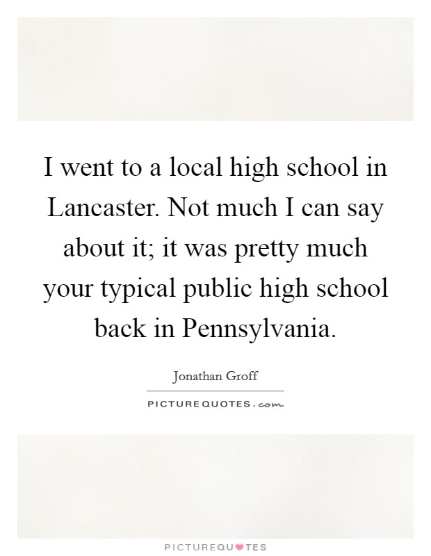 I went to a local high school in Lancaster. Not much I can say about it; it was pretty much your typical public high school back in Pennsylvania Picture Quote #1
