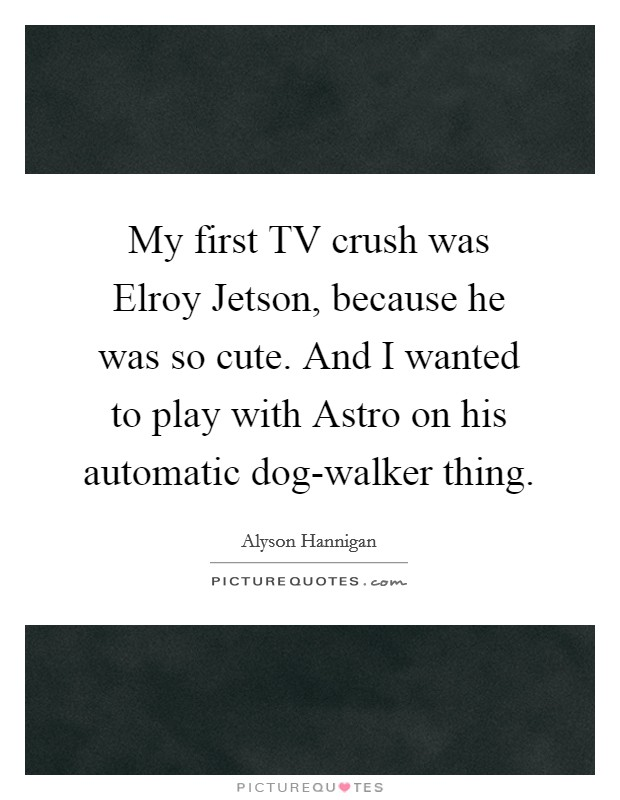 My first TV crush was Elroy Jetson, because he was so cute. And I wanted to play with Astro on his automatic dog-walker thing Picture Quote #1