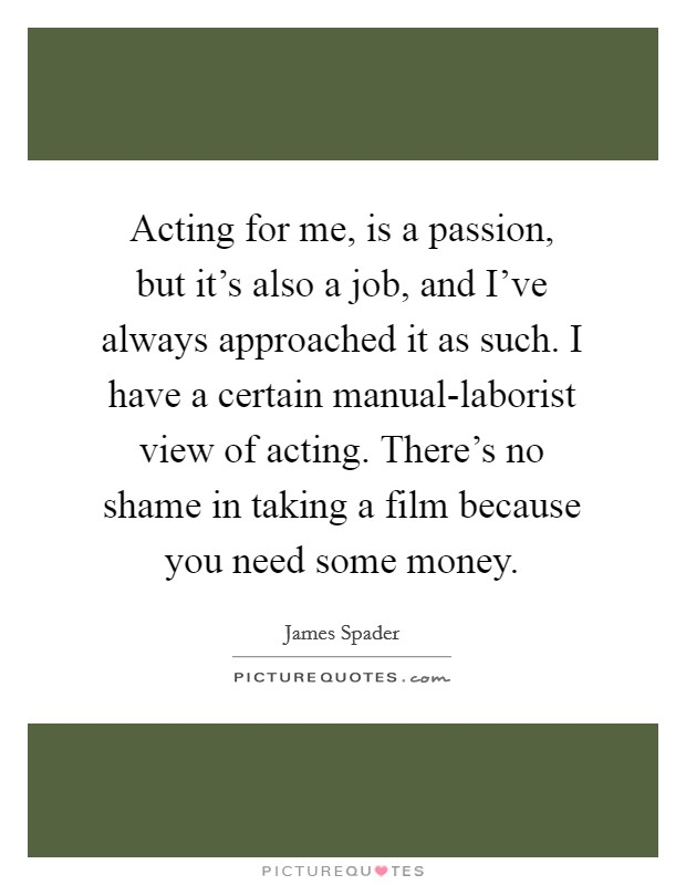 Acting for me, is a passion, but it's also a job, and I've always approached it as such. I have a certain manual-laborist view of acting. There's no shame in taking a film because you need some money Picture Quote #1