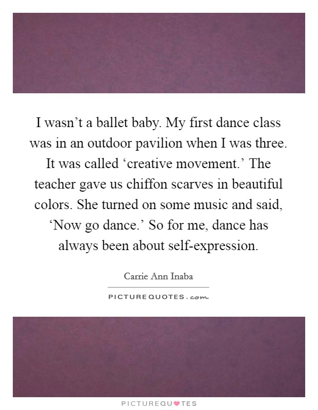 I wasn't a ballet baby. My first dance class was in an outdoor pavilion when I was three. It was called 'creative movement.' The teacher gave us chiffon scarves in beautiful colors. She turned on some music and said, 'Now go dance.' So for me, dance has always been about self-expression Picture Quote #1